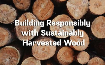 How to Build Responsibly with Sustainably Harvested Wood